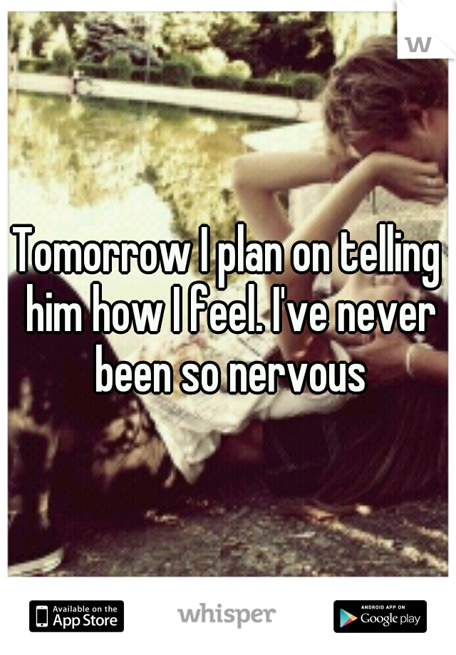 Tomorrow I plan on telling him how I feel. I've never been so nervous