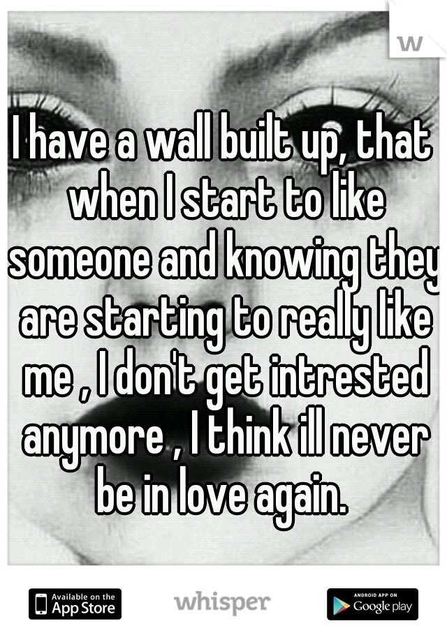 I have a wall built up, that when I start to like someone and knowing they are starting to really like me , I don't get intrested anymore , I think ill never be in love again.