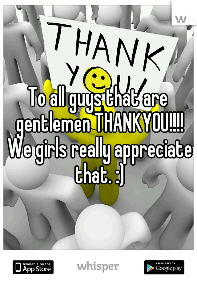 To all guys that are gentlemen THANKYOU!!!! We girls really appreciate that. :)
