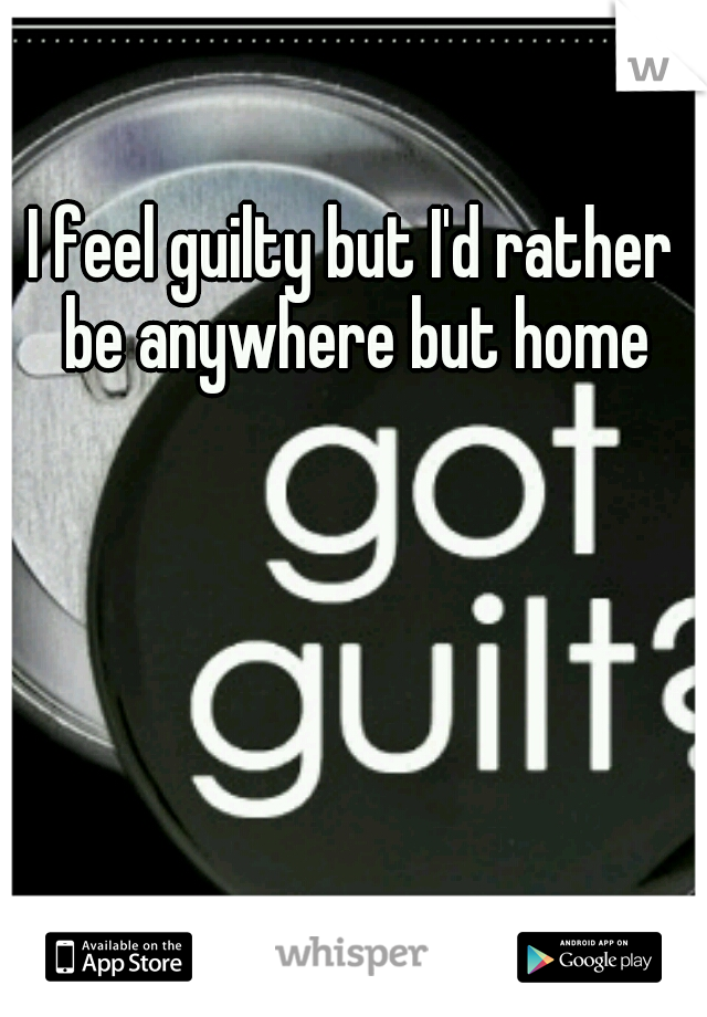 I feel guilty but I'd rather be anywhere but home