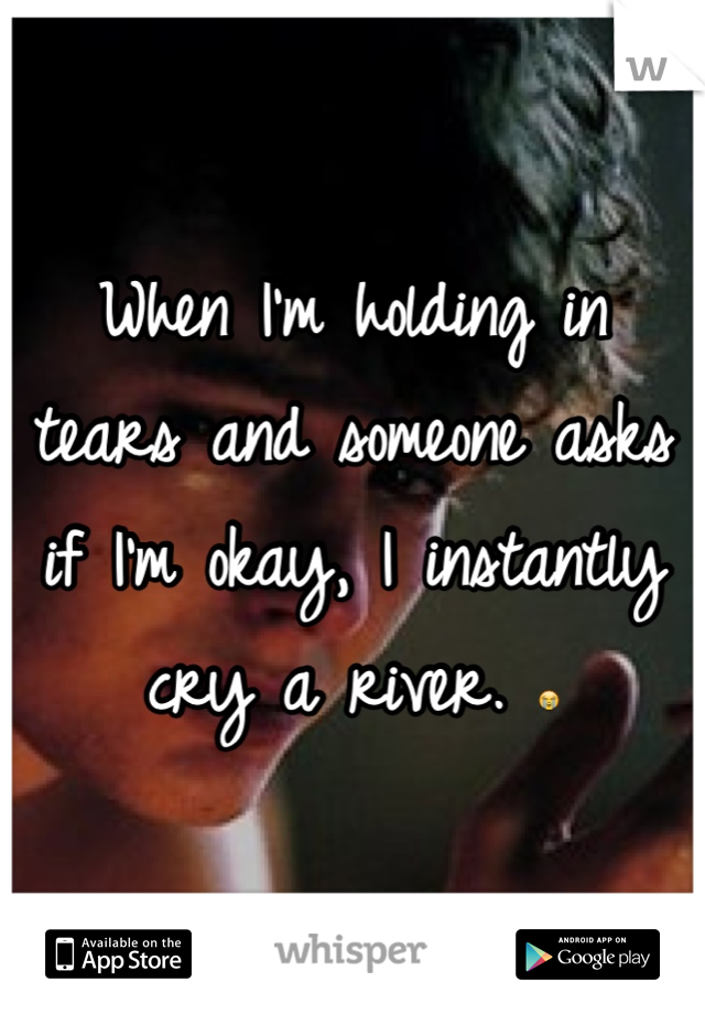 When I'm holding in tears and someone asks if I'm okay, I instantly cry a river. 😭