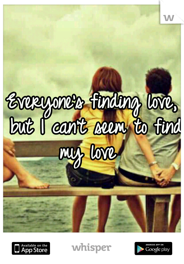 Everyone's finding love, but I can't seem to find my love 