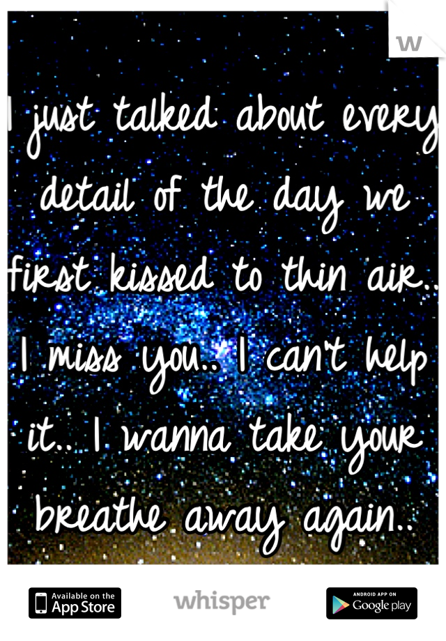 I just talked about every detail of the day we first kissed to thin air.. I miss you.. I can't help it.. I wanna take your breathe away again..