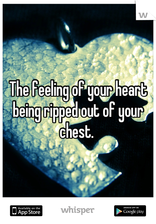 The feeling of your heart being ripped out of your chest.