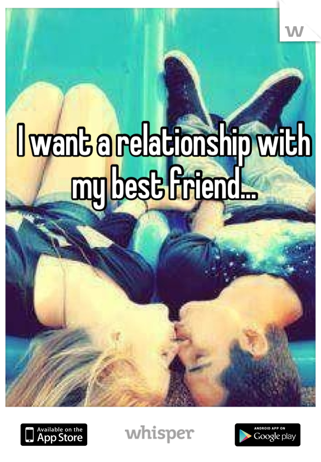 I want a relationship with my best friend...