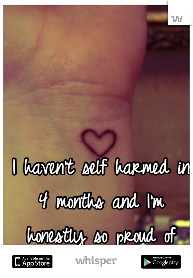 I haven't self harmed in 4 months and I'm honestly so proud of myself.