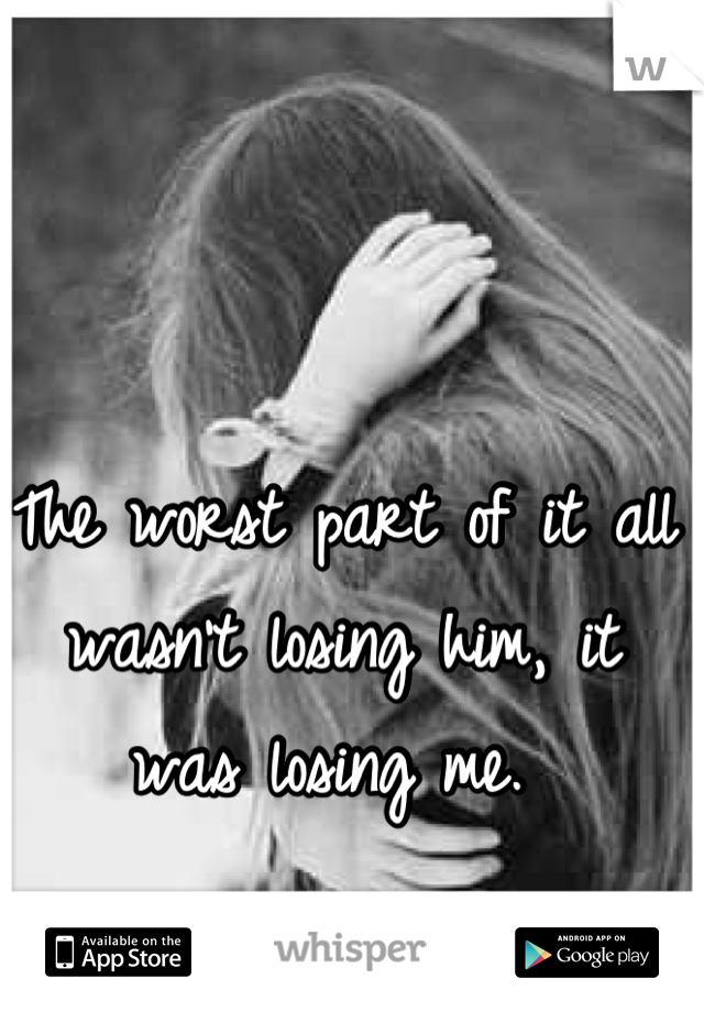 The worst part of it all wasn't losing him, it was losing me.