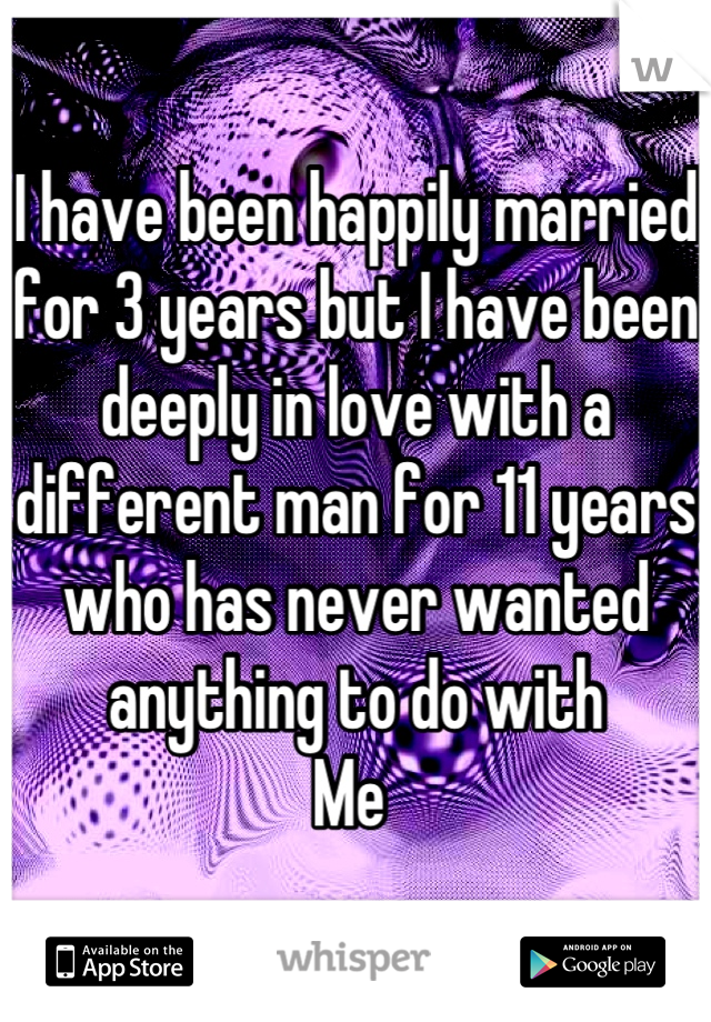 I have been happily married for 3 years but I have been deeply in love with a different man for 11 years who has never wanted anything to do with  Me