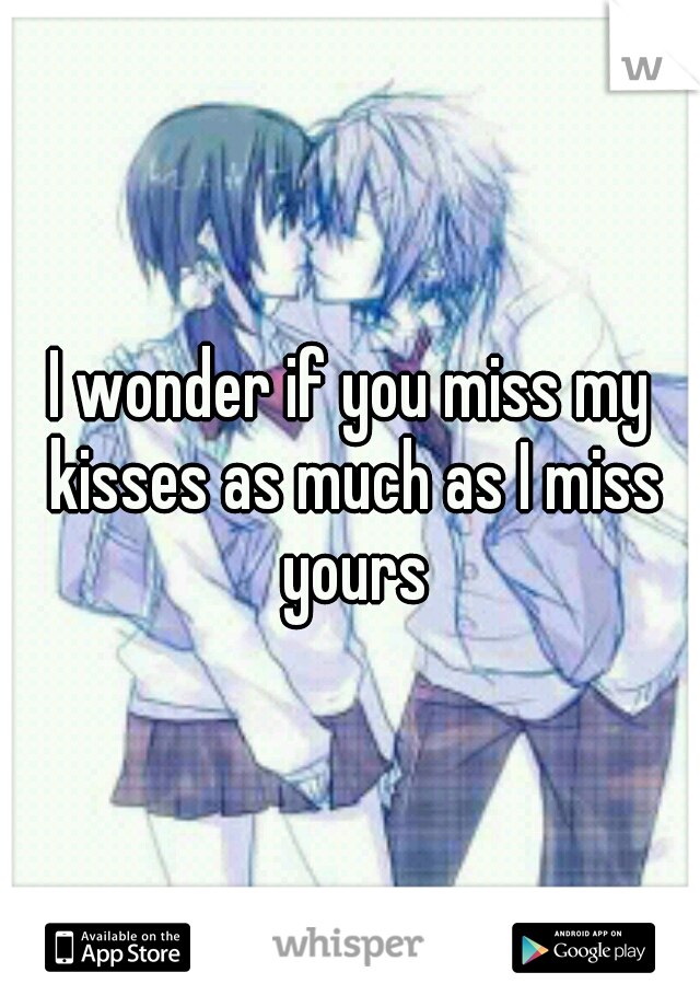 I wonder if you miss my kisses as much as I miss yours