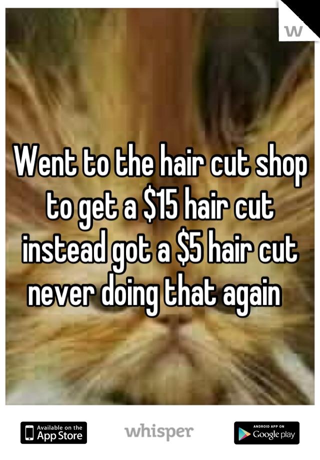 Went to the hair cut shop to get a $15 hair cut instead got a $5 hair cut never doing that again