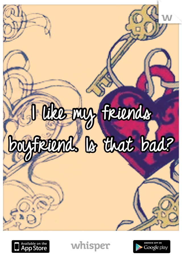 I like my friends boyfriend. Is that bad?