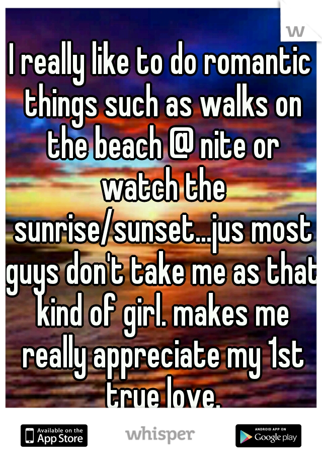 I really like to do romantic things such as walks on the beach @ nite or watch the sunrise/sunset...jus most guys don't take me as that kind of girl. makes me really appreciate my 1st true love.