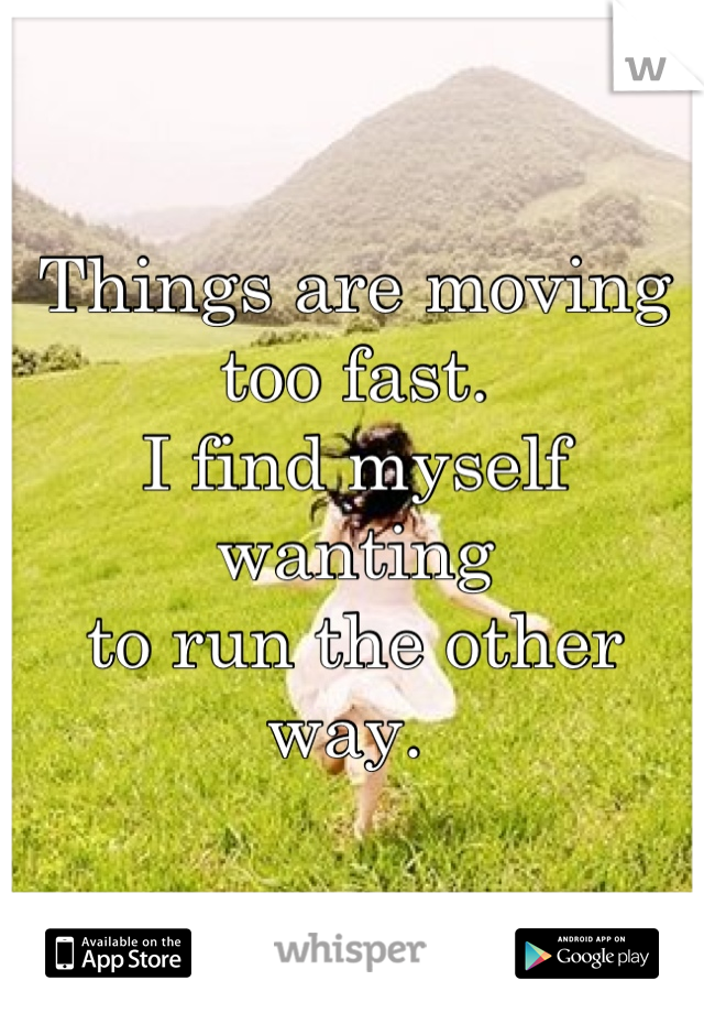 Things are moving too fast.  I find myself wanting to run the other way.