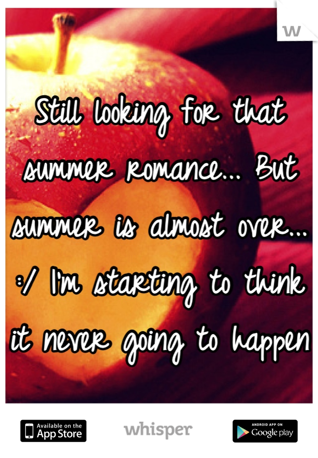 Still looking for that summer romance... But summer is almost over...  :/ I'm starting to think it never going to happen
