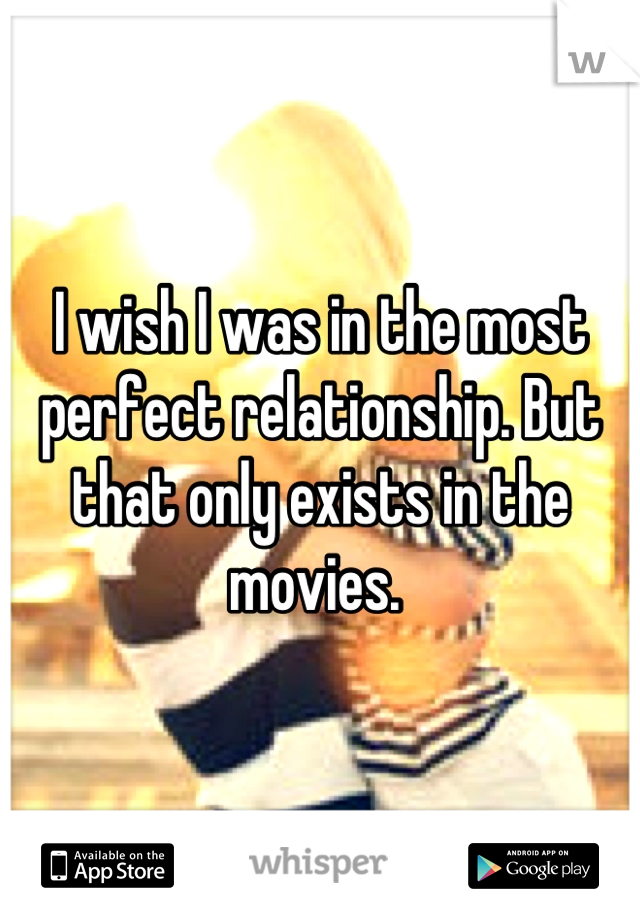 I wish I was in the most perfect relationship. But that only exists in the movies.