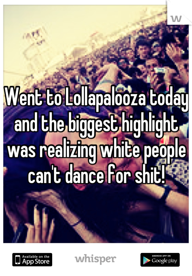 Went to Lollapalooza today and the biggest highlight was realizing white people can't dance for shit!