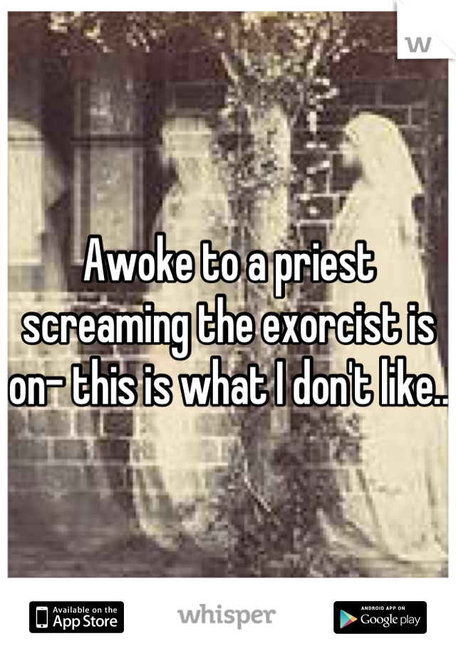 Awoke to a priest screaming the exorcist is on- this is what I don't like..