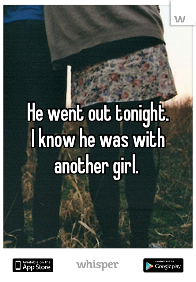 He went out tonight.  I know he was with another girl.