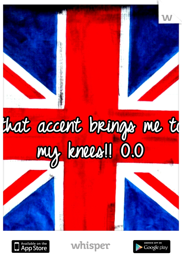 that accent brings me to my knees!! O.O