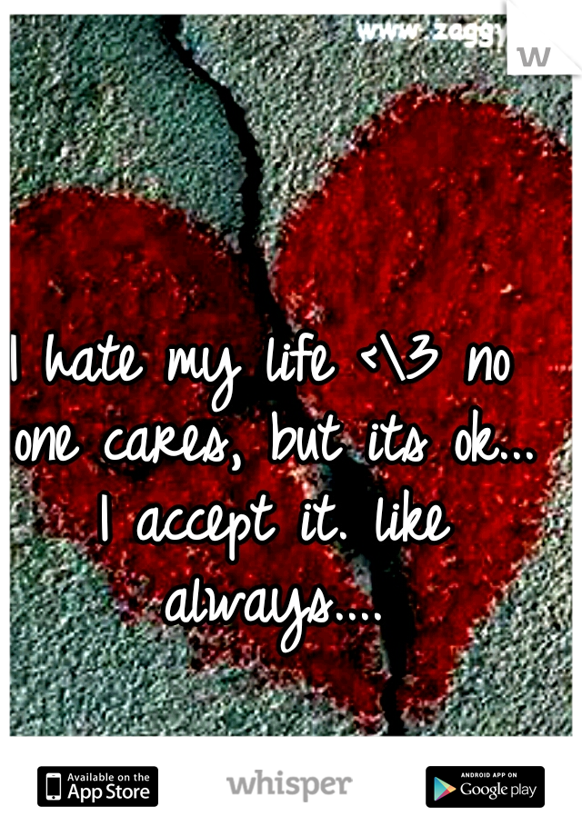 I hate my life <\3 no one cares, but its ok... I accept it. like always....