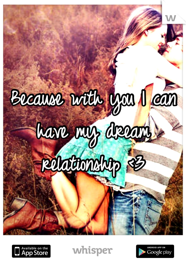 Because with you I can have my dream relationship <3