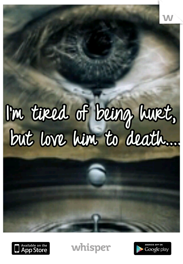 I'm tired of being hurt, but love him to death....