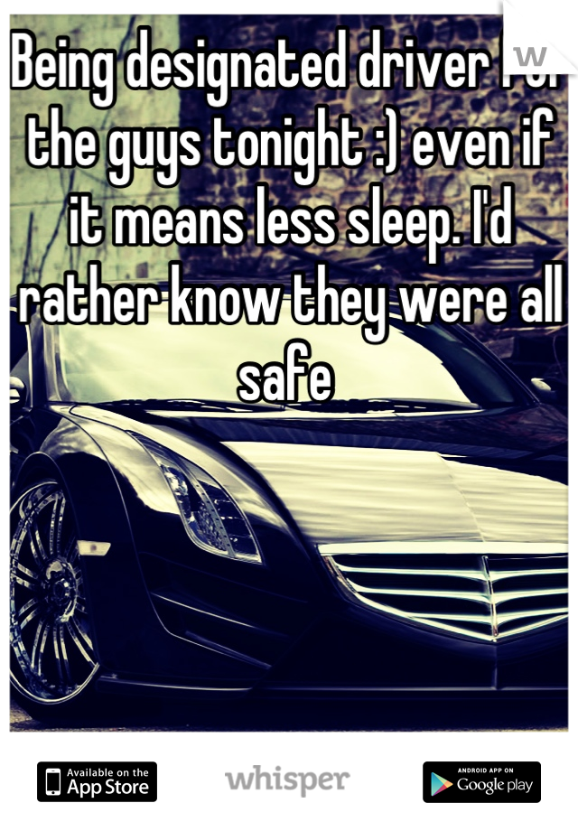 Being designated driver for the guys tonight :) even if it means less sleep. I'd rather know they were all safe
