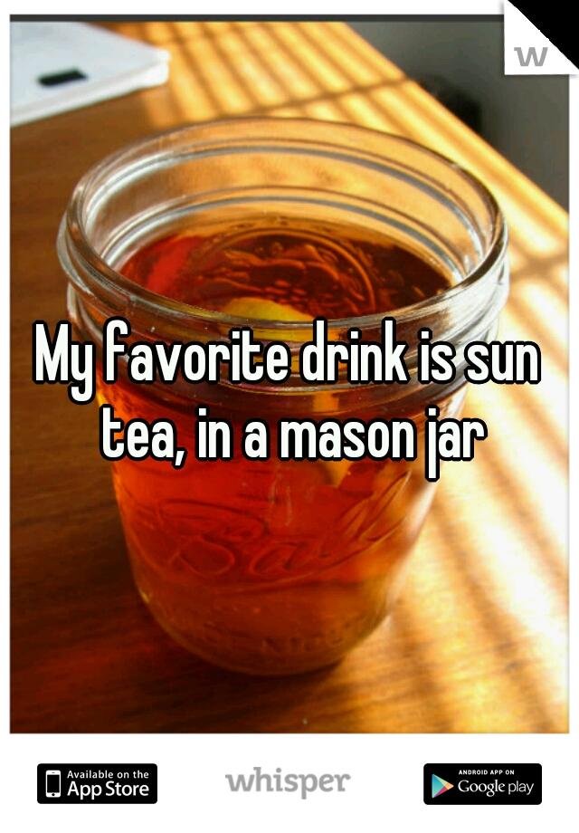 My favorite drink is sun tea, in a mason jar