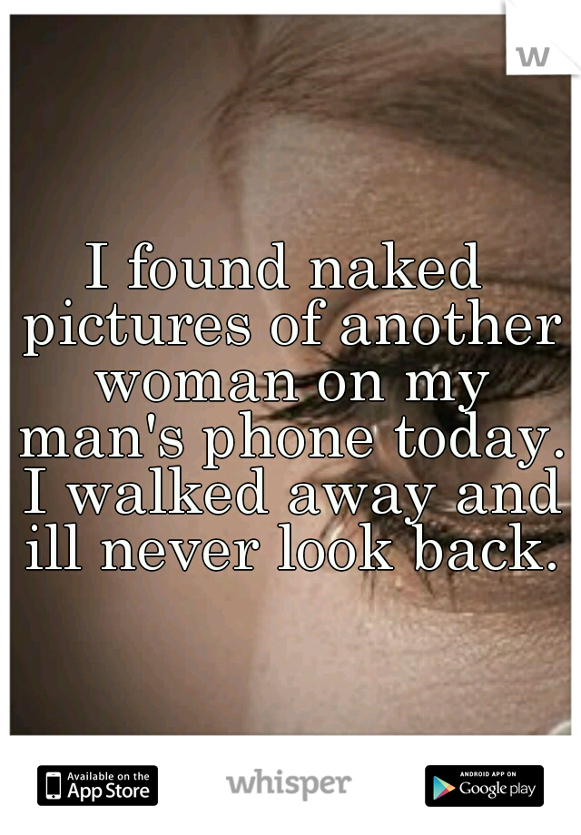 I found naked pictures of another woman on my man's phone today. I walked away and ill never look back.