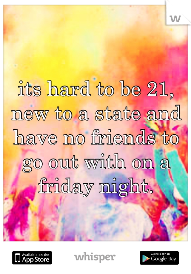its hard to be 21, new to a state and have no friends to go out with on a friday night.