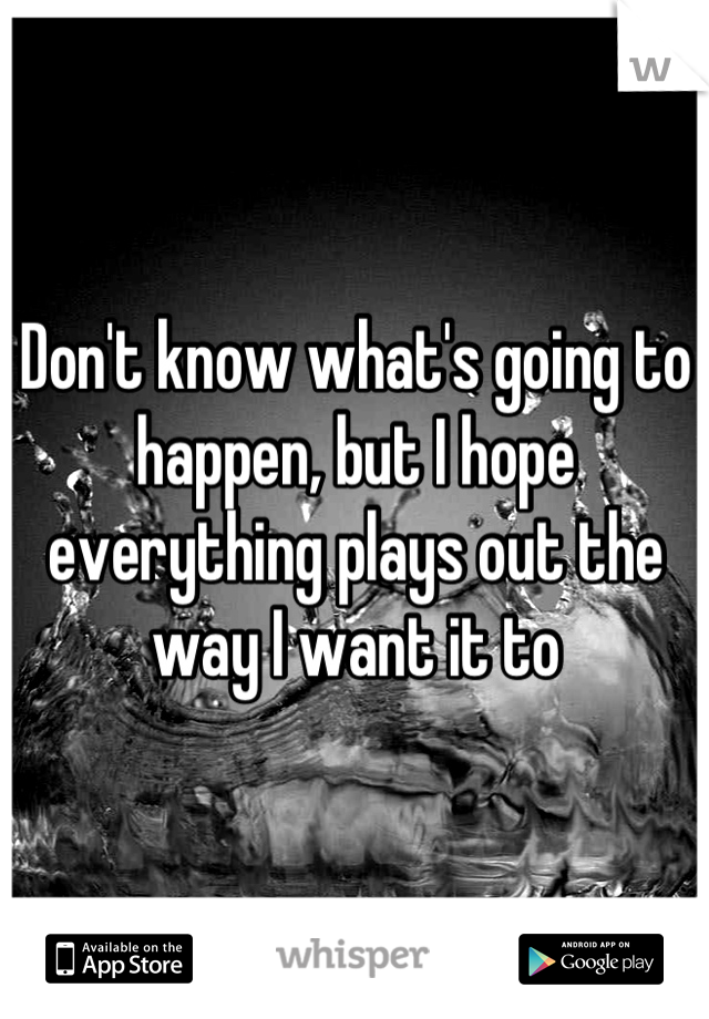 Don't know what's going to happen, but I hope everything plays out the way I want it to