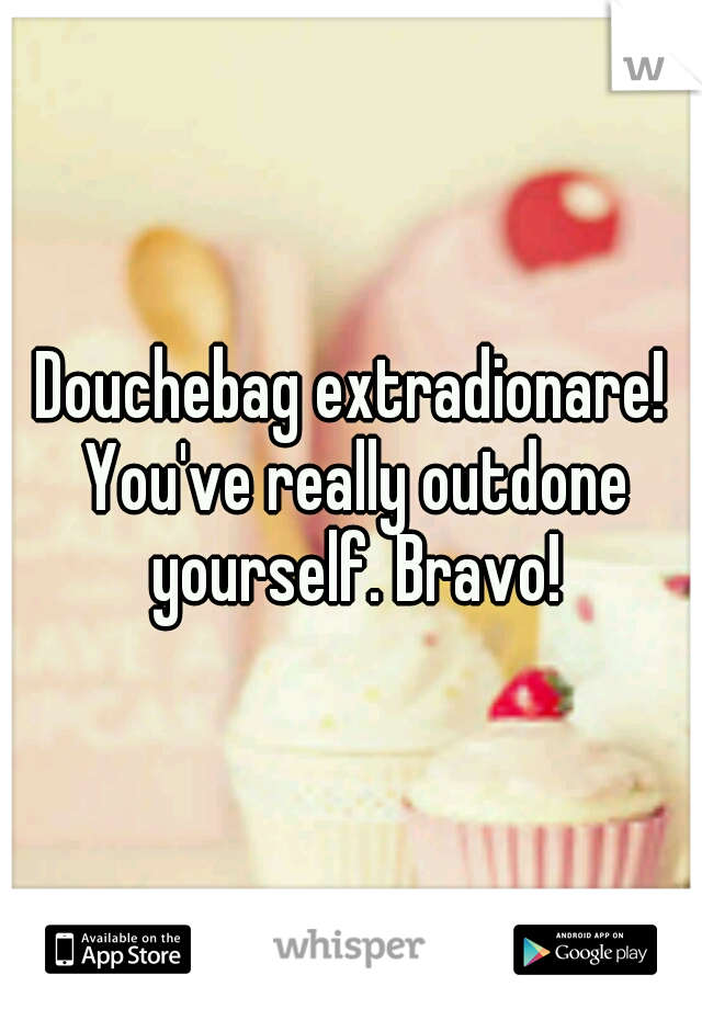 Douchebag extradionare! You've really outdone yourself. Bravo!