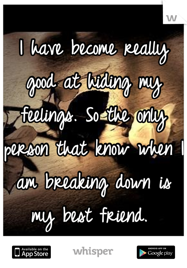 I have become really good at hiding my feelings. So the only person that know when I am breaking down is my best friend.