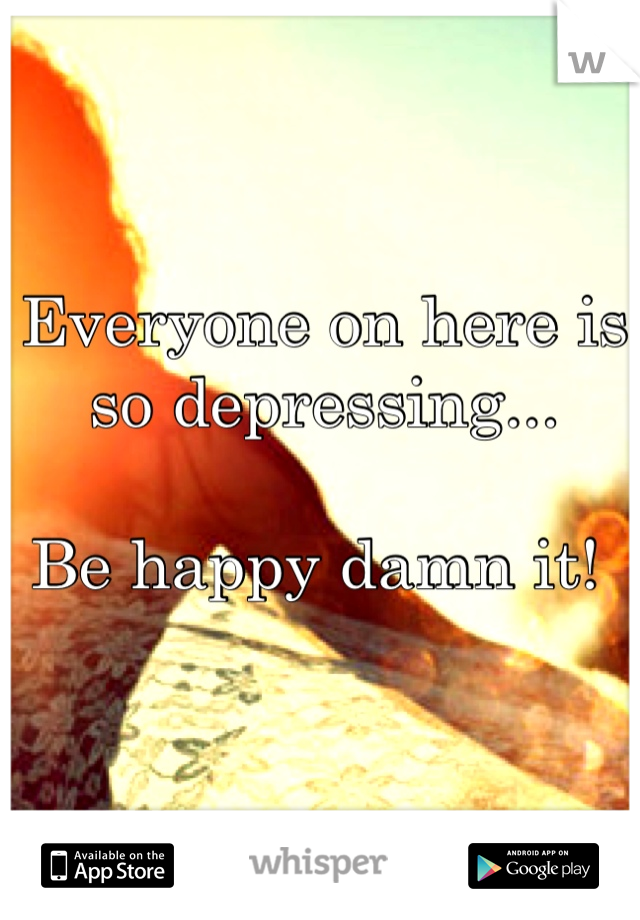 Everyone on here is so depressing...  Be happy damn it!