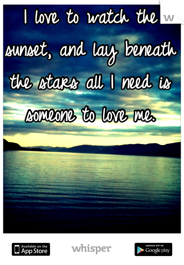I love to watch the sunset, and lay beneath the stars all I need is someone to love me.