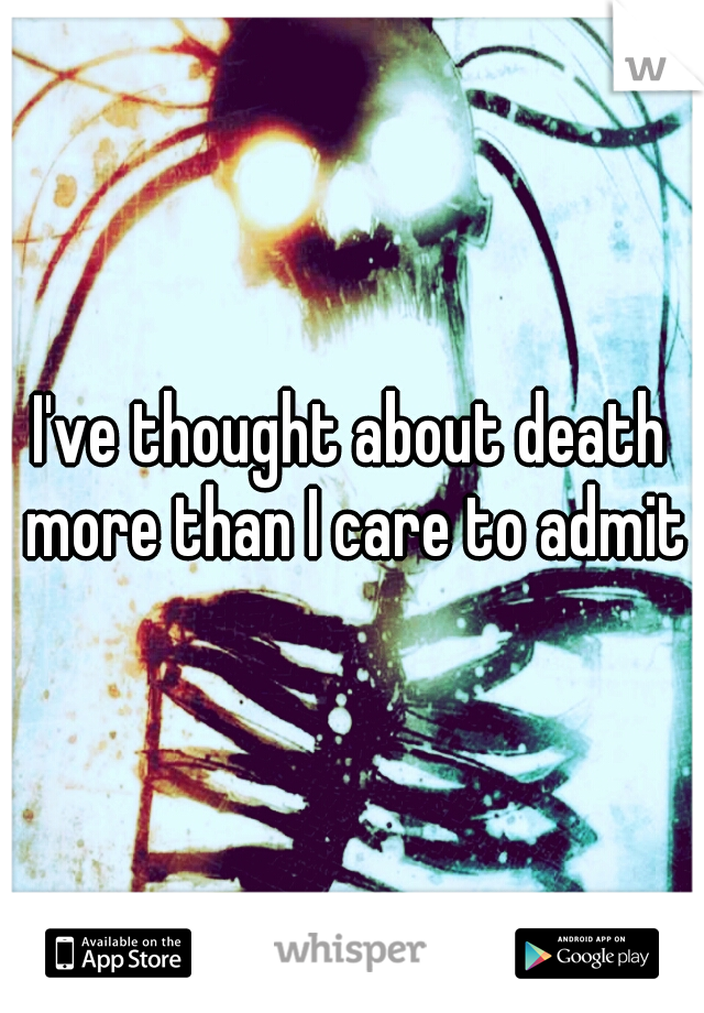 I've thought about death more than I care to admit