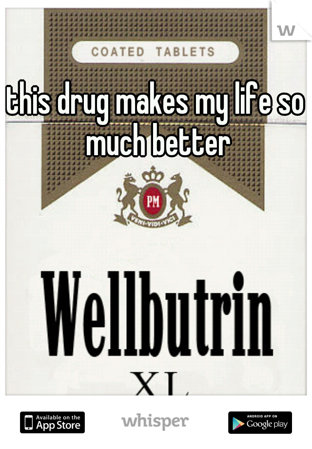 this drug makes my life so much better