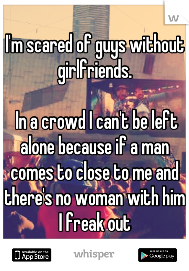 I'm scared of guys without girlfriends.   In a crowd I can't be left alone because if a man comes to close to me and there's no woman with him I freak out