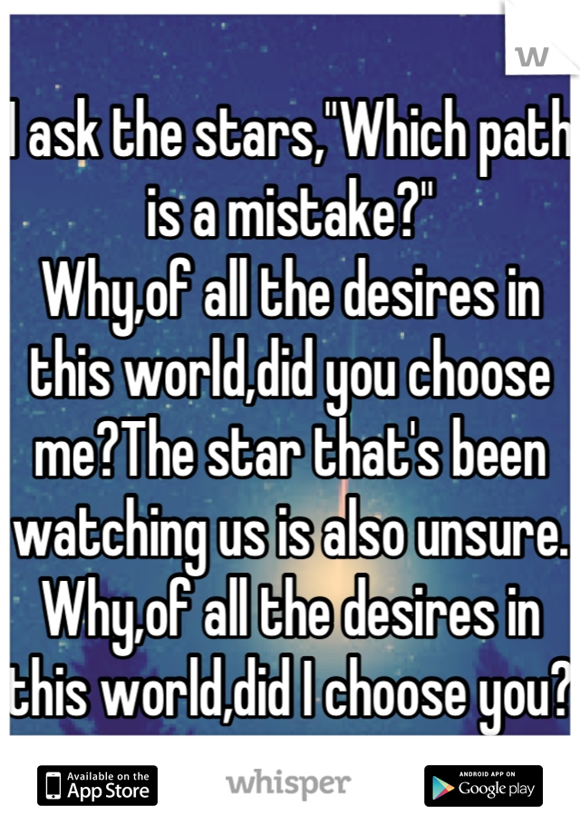 """I ask the stars,""""Which path is a mistake?"""" Why,of all the desires in this world,did you choose me?The star that's been watching us is also unsure. Why,of all the desires in this world,did I choose you?"""