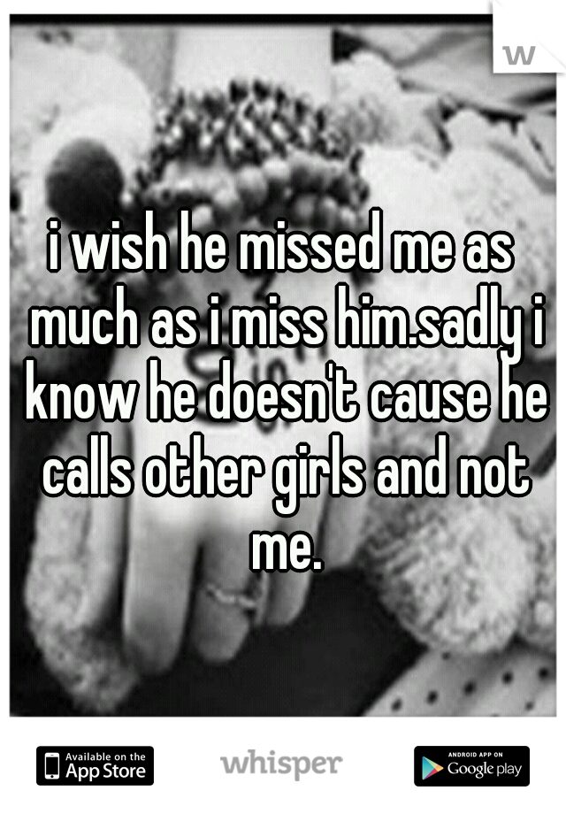 i wish he missed me as much as i miss him.sadly i know he doesn't cause he calls other girls and not me.