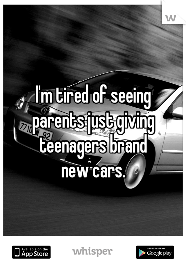 I'm tired of seeing  parents just giving  teenagers brand  new cars.