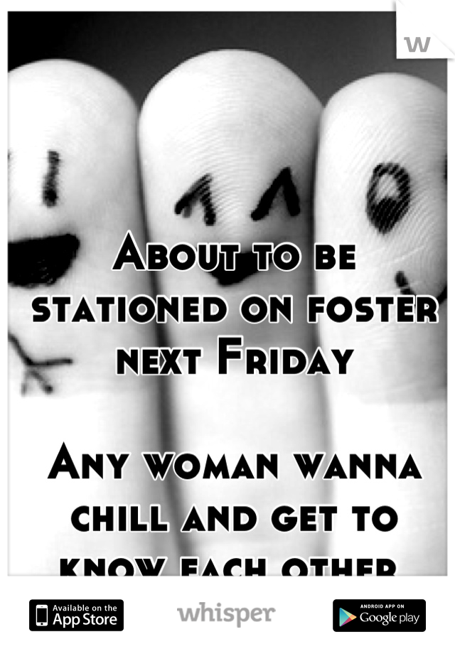 About to be stationed on foster next Friday   Any woman wanna chill and get to know each other