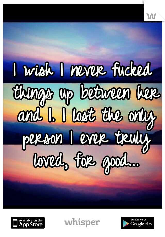 I wish I never fucked things up between her and I. I lost the only person I ever truly loved, for good...
