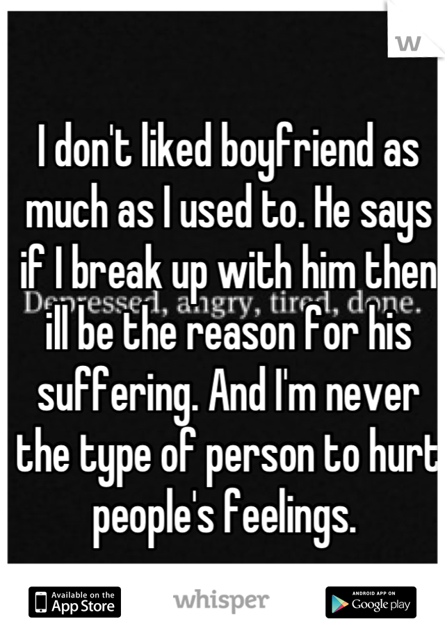I don't liked boyfriend as much as I used to. He says if I break up with him then ill be the reason for his suffering. And I'm never the type of person to hurt people's feelings.