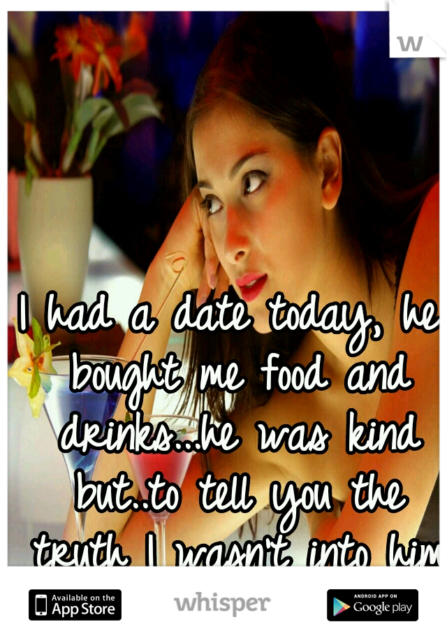 I had a date today, he bought me food and drinks...he was kind but..to tell you the truth I wasn't into him much