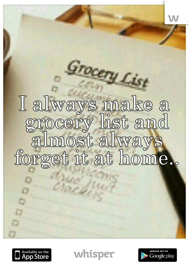 I always make a grocery list and almost always forget it at home..