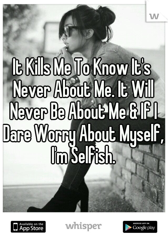 It Kills Me To Know It's Never About Me. It Will Never Be About Me & If I Dare Worry About Myself, I'm Selfish.
