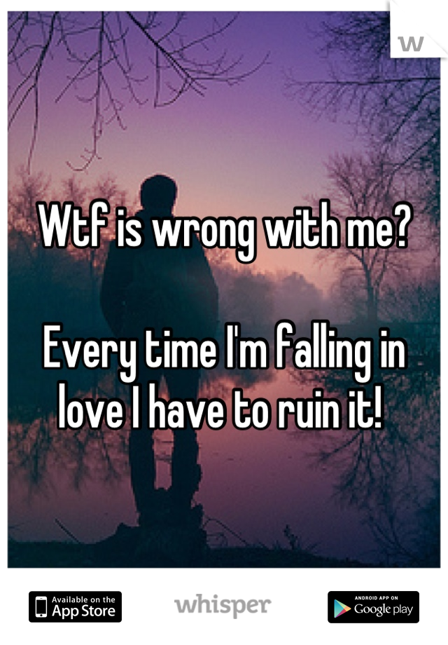 Wtf is wrong with me?  Every time I'm falling in love I have to ruin it!