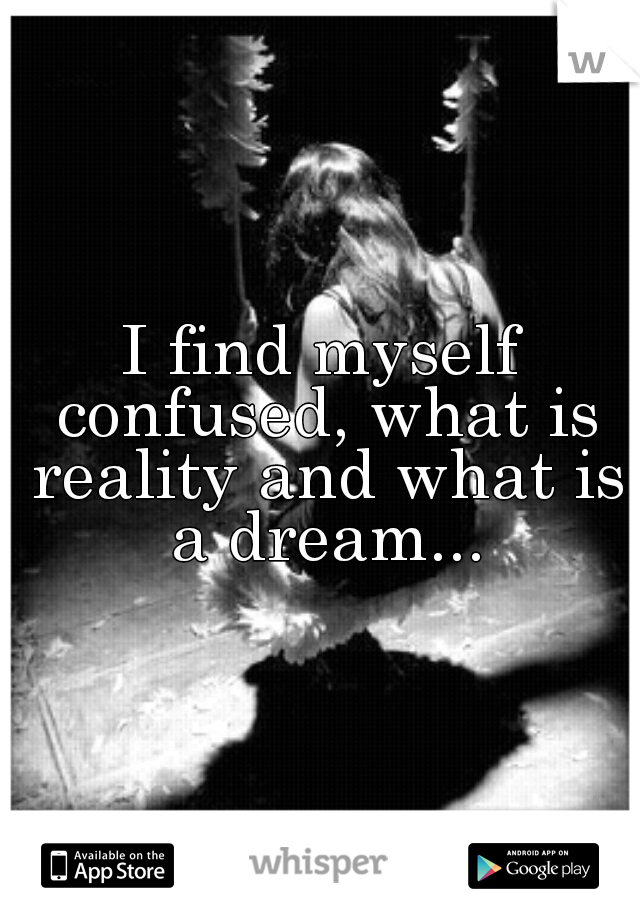 I find myself confused, what is reality and what is a dream...