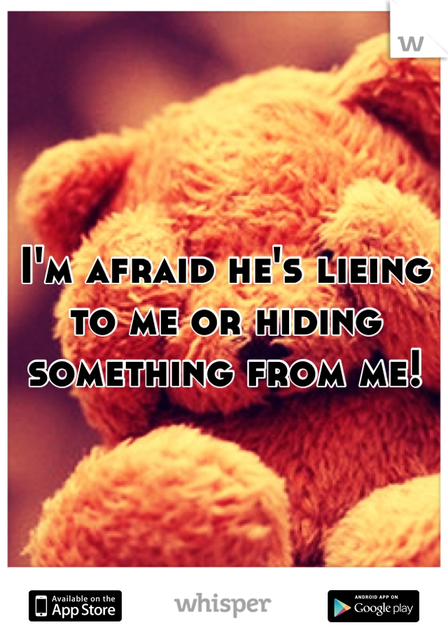 I'm afraid he's lieing to me or hiding something from me!